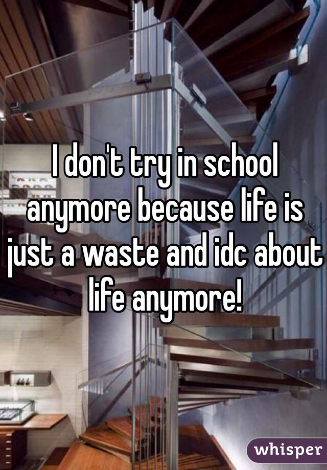 I don't try in school anymore because life is just a waste and idc about life anymore!