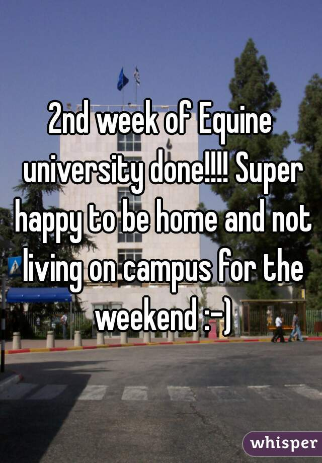2nd week of Equine university done!!!! Super happy to be home and not living on campus for the weekend :-)