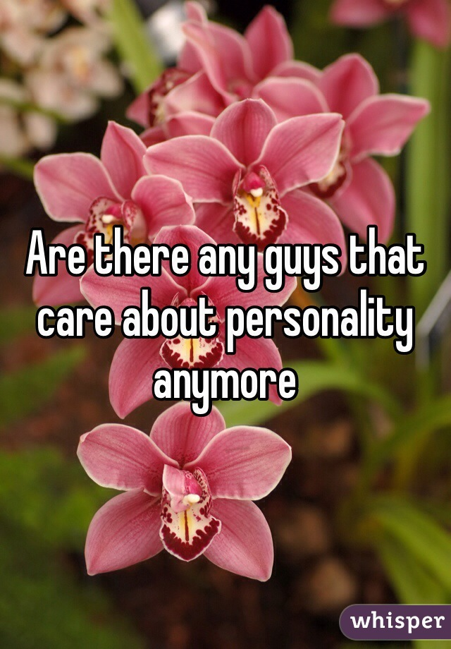 Are there any guys that care about personality anymore