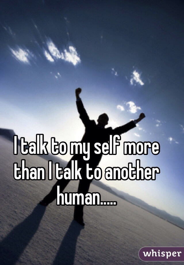 I talk to my self more than I talk to another human.....
