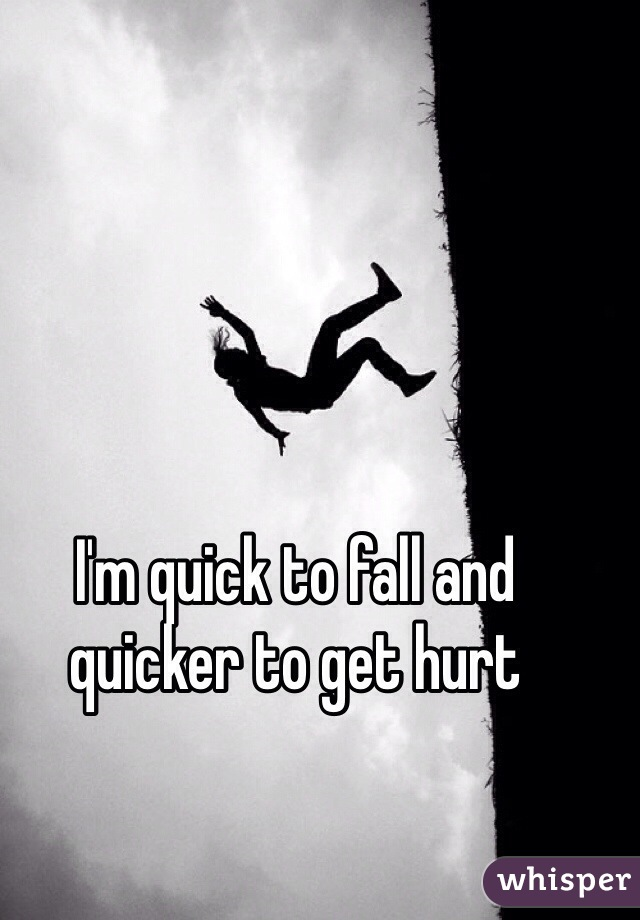 I'm quick to fall and quicker to get hurt