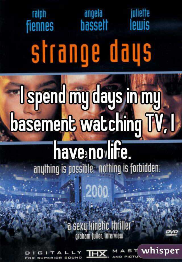 I spend my days in my basement watching TV, I have no life.