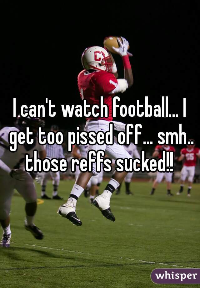 I can't watch football... I get too pissed off... smh.. those reffs sucked!!