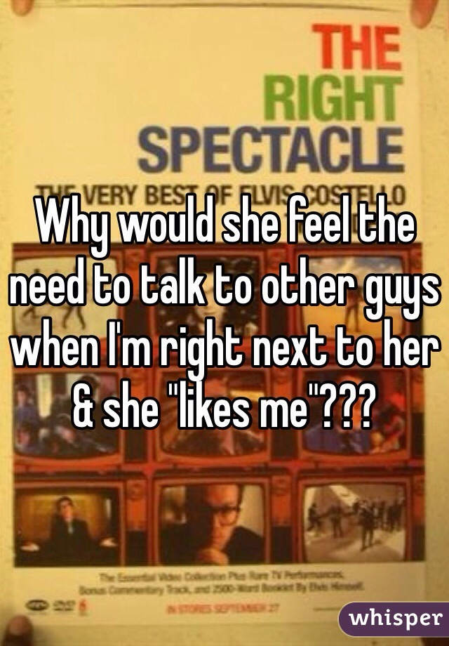 """Why would she feel the need to talk to other guys when I'm right next to her & she """"likes me""""???"""