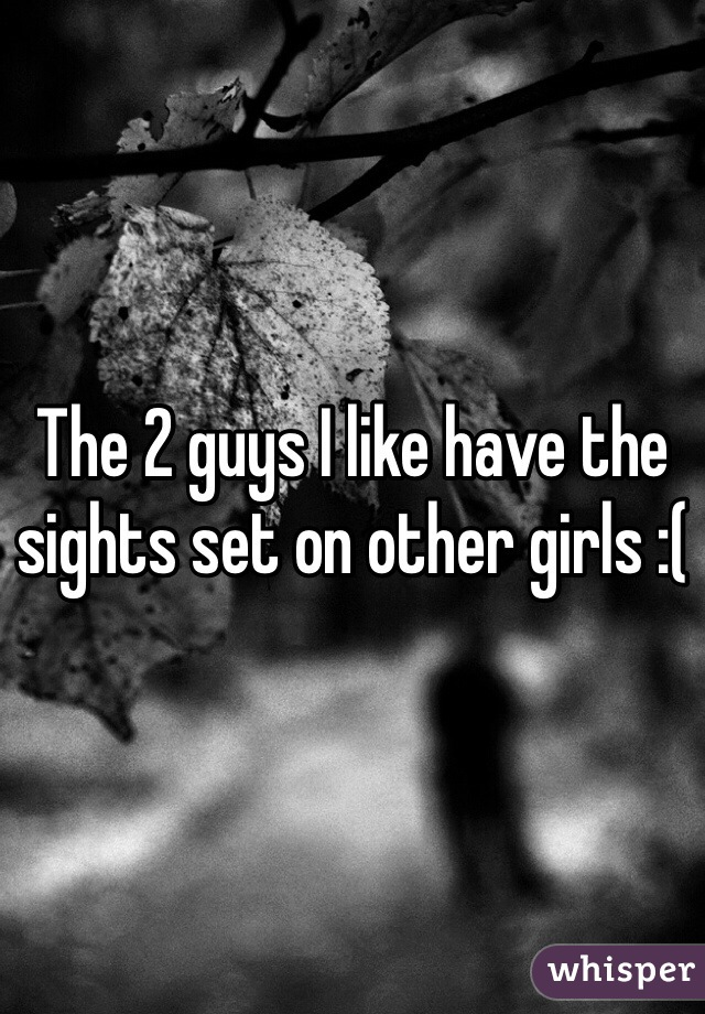 The 2 guys I like have the sights set on other girls :(