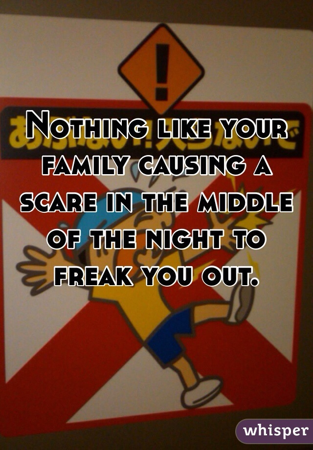 Nothing like your family causing a  scare in the middle  of the night to freak you out.