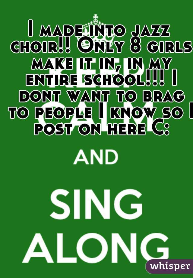 I made into jazz choir!! Only 8 girls make it in, in my entire school!!! I dont want to brag to people I know so I post on here C: