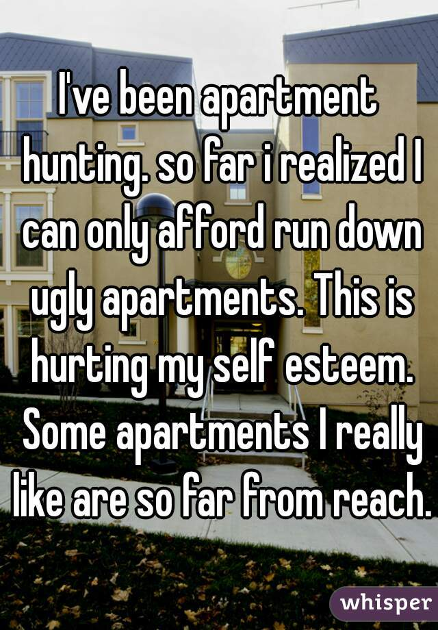 I've been apartment hunting. so far i realized I can only afford run down ugly apartments. This is hurting my self esteem. Some apartments I really like are so far from reach.
