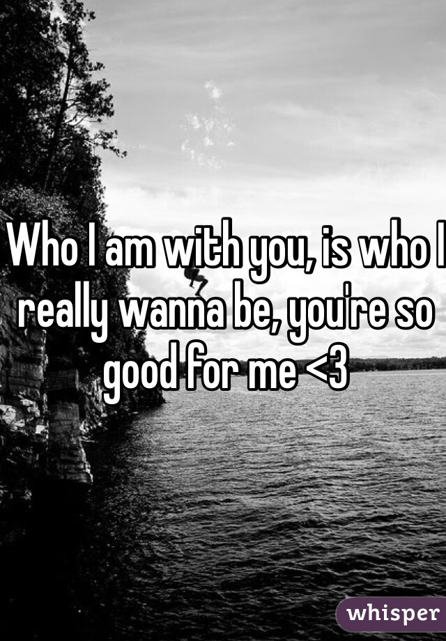 Who I am with you, is who I really wanna be, you're so good for me <3
