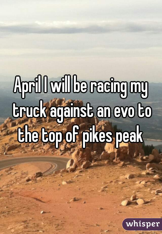 April I will be racing my truck against an evo to the top of pikes peak