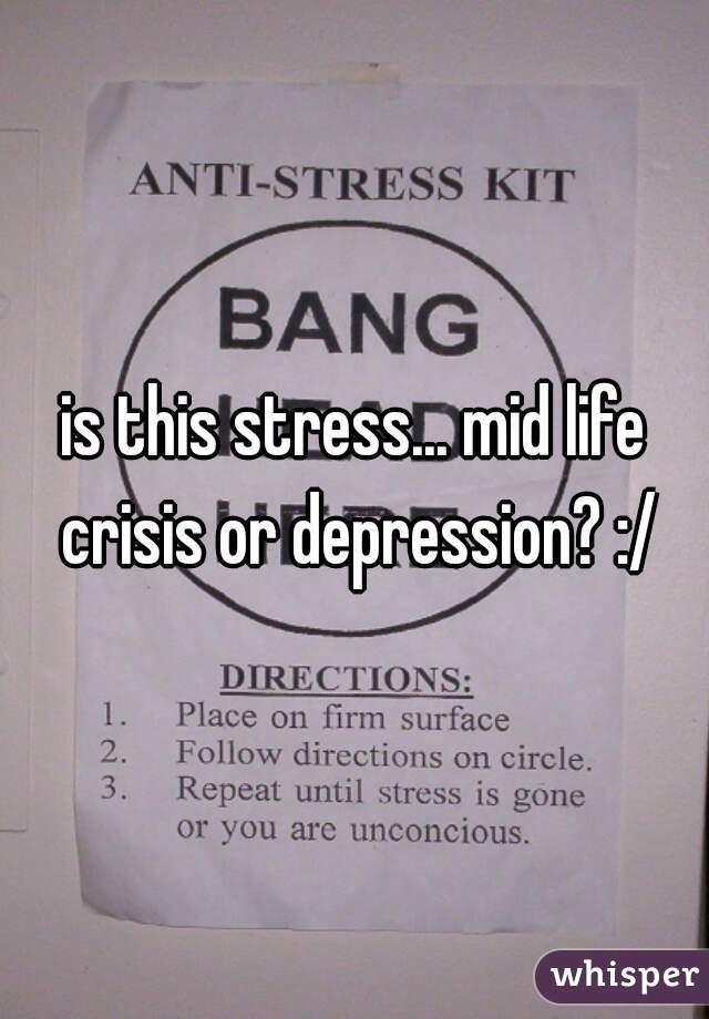 is this stress... mid life crisis or depression? :/