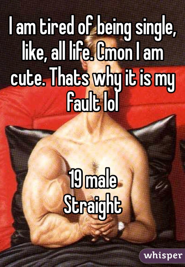 I am tired of being single, like, all life. Cmon I am cute. Thats why it is my fault lol   19 male Straight