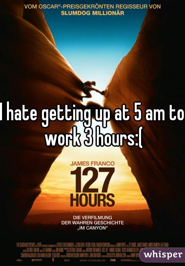 I hate getting up at 5 am to work 3 hours:(