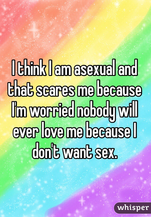 I think I am asexual and that scares me because I'm worried nobody will ever love me because I don't want sex.