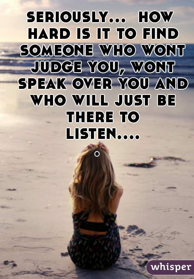 seriously...  how hard is it to find someone who wont judge you, wont speak over you and who will just be there to listen.....