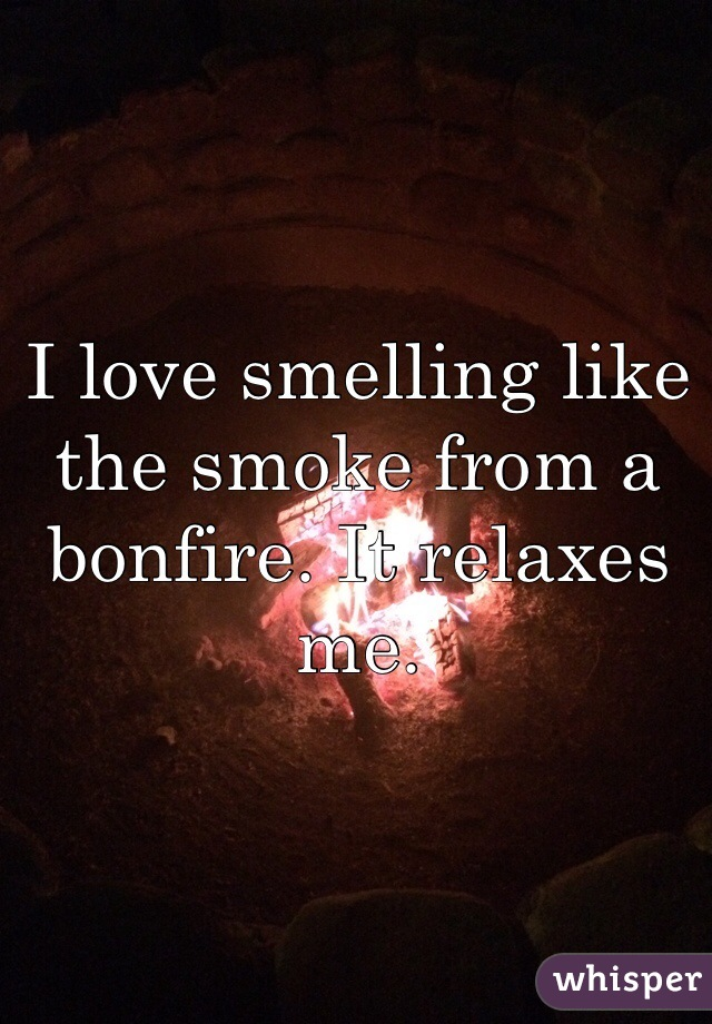 I love smelling like the smoke from a bonfire. It relaxes me.