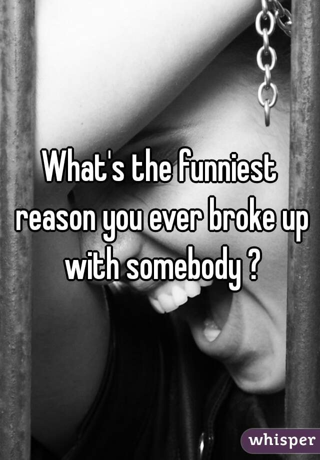 What's the funniest reason you ever broke up with somebody ?