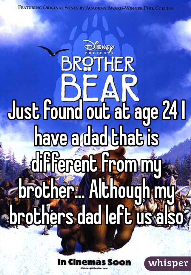 Just found out at age 24 I have a dad that is different from my brother... Although my brothers dad left us also
