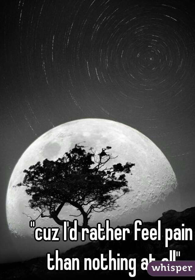 """""""cuz I'd rather feel pain than nothing at all"""""""