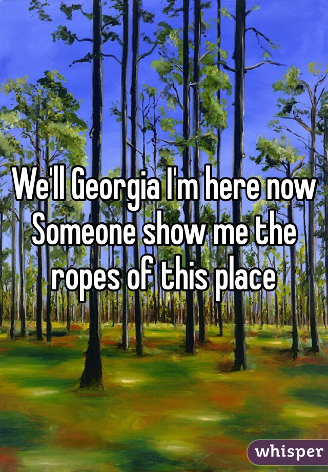 We'll Georgia I'm here now  Someone show me the ropes of this place