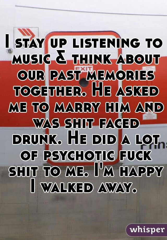 I stay up listening to music & think about our past memories together. He asked me to marry him and was shit faced drunk. He did a lot of psychotic fuck shit to me. I'm happy I walked away.