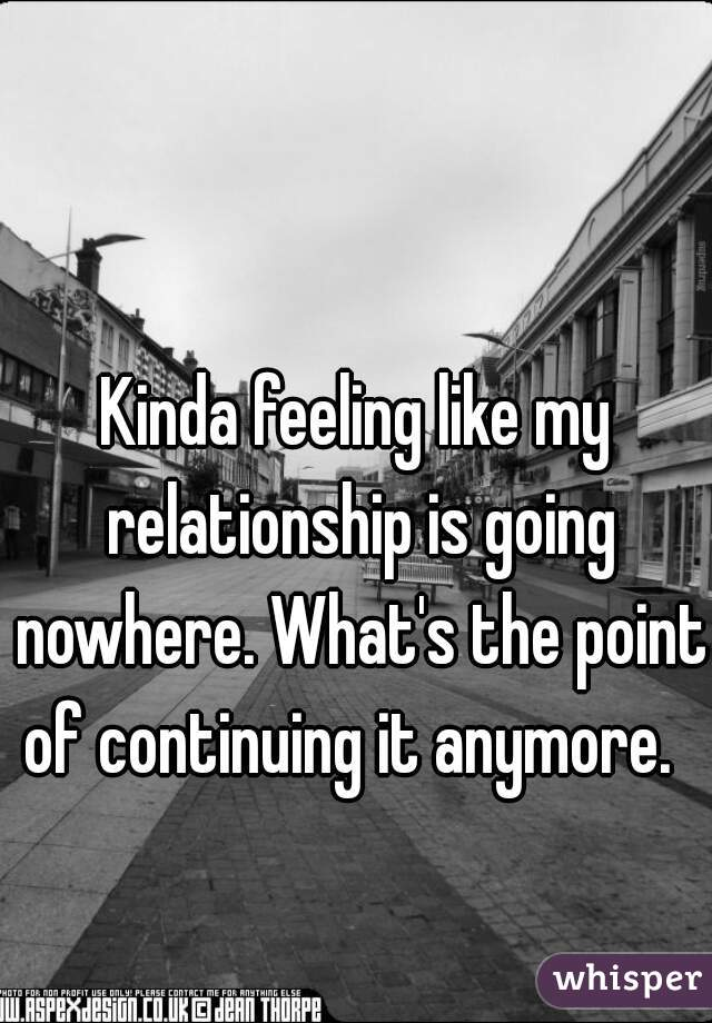 Kinda feeling like my relationship is going nowhere. What's the point of continuing it anymore.