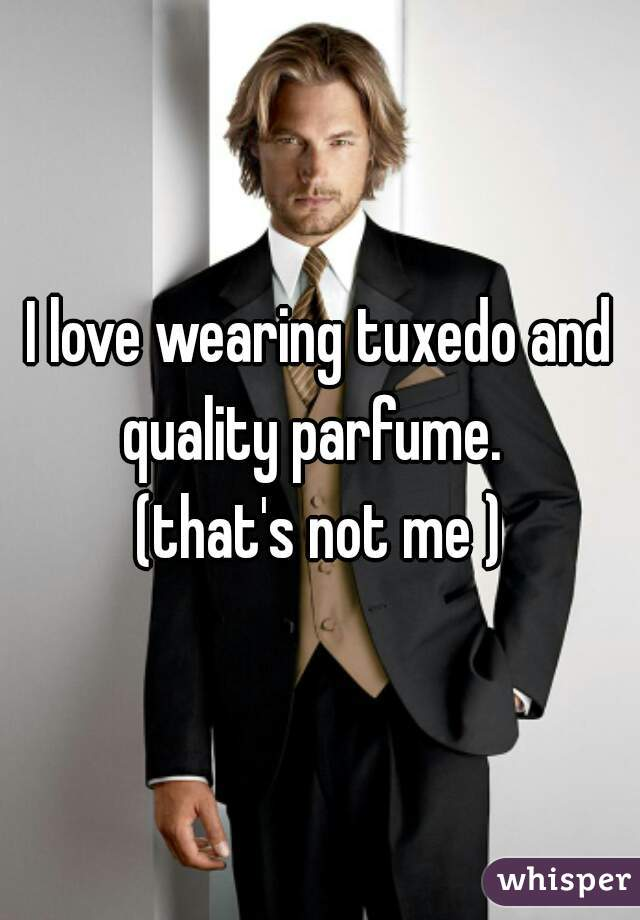 I love wearing tuxedo and quality parfume.     (that's not me )