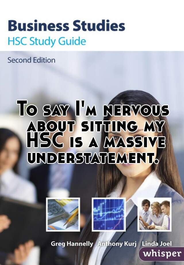 To say I'm nervous about sitting my HSC is a massive understatement.