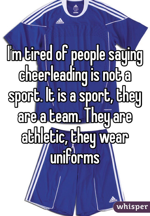 I'm tired of people saying cheerleading is not a sport. It is a sport, they are a team. They are athletic, they wear uniforms