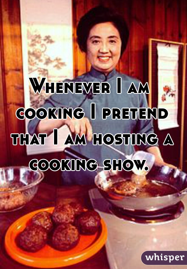 Whenever I am cooking I pretend that I am hosting a cooking show.