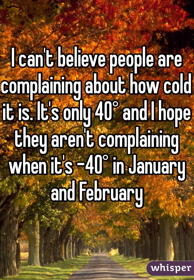 I can't believe people are complaining about how cold it is. It's only 40° and I hope they aren't complaining when it's -40° in January and February