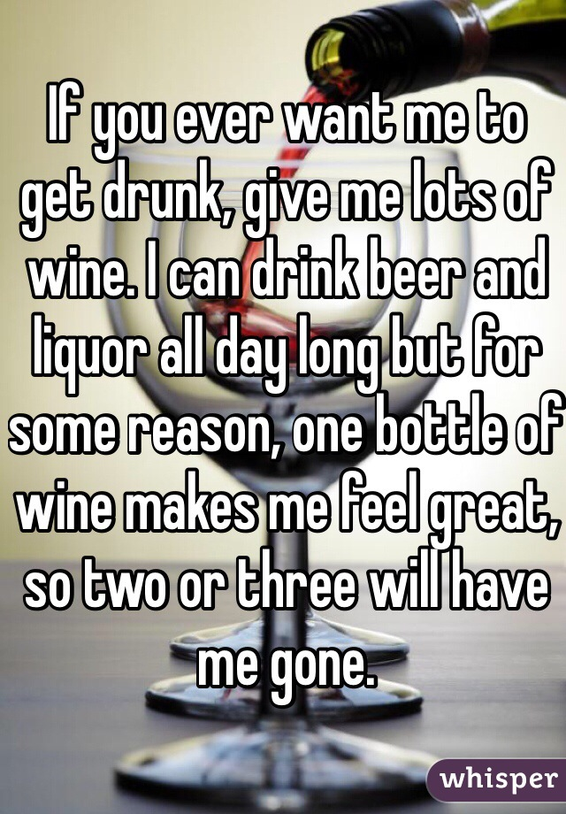 If you ever want me to get drunk, give me lots of wine. I can drink beer and liquor all day long but for some reason, one bottle of wine makes me feel great, so two or three will have me gone.