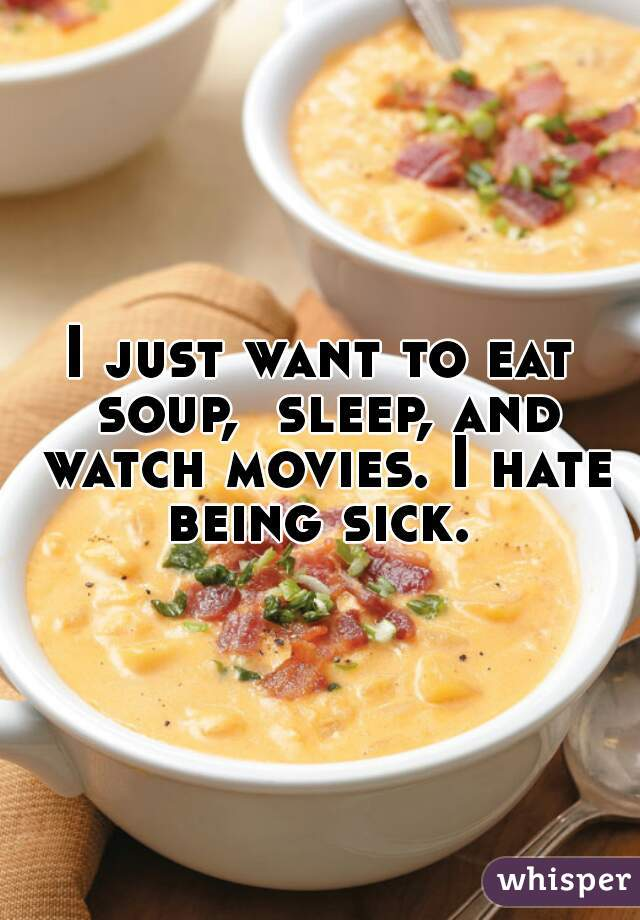 I just want to eat soup,  sleep, and watch movies. I hate being sick.