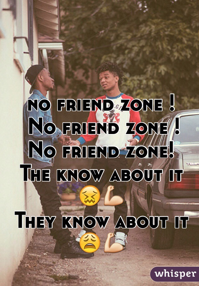 no friend zone !  No friend zone !  No friend zone! The know about it 😖💪 They know about it 😩💪