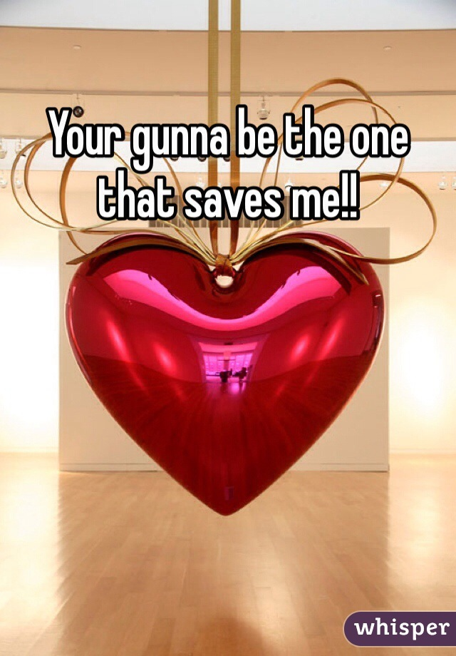 Your gunna be the one that saves me!!