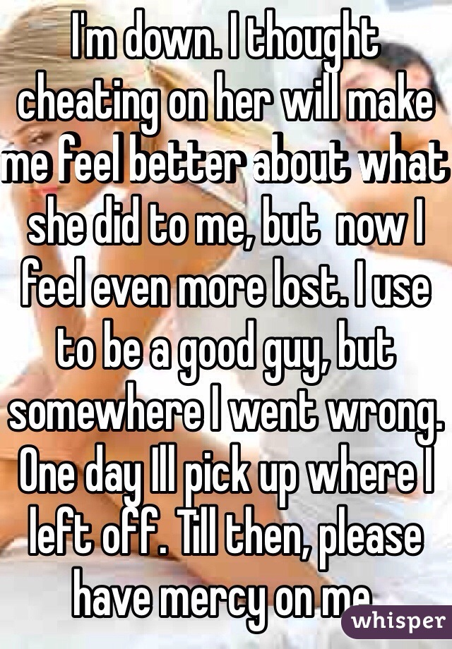 I'm down. I thought cheating on her will make me feel better about what she did to me, but  now I feel even more lost. I use to be a good guy, but somewhere I went wrong. One day Ill pick up where I left off. Till then, please have mercy on me.