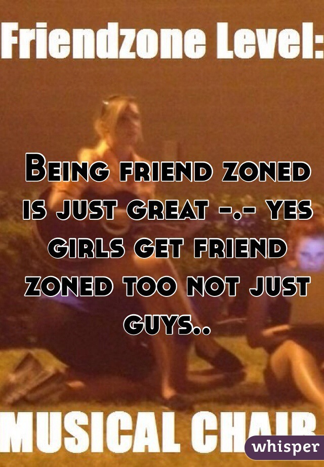 Being friend zoned is just great -.- yes girls get friend zoned too not just guys..