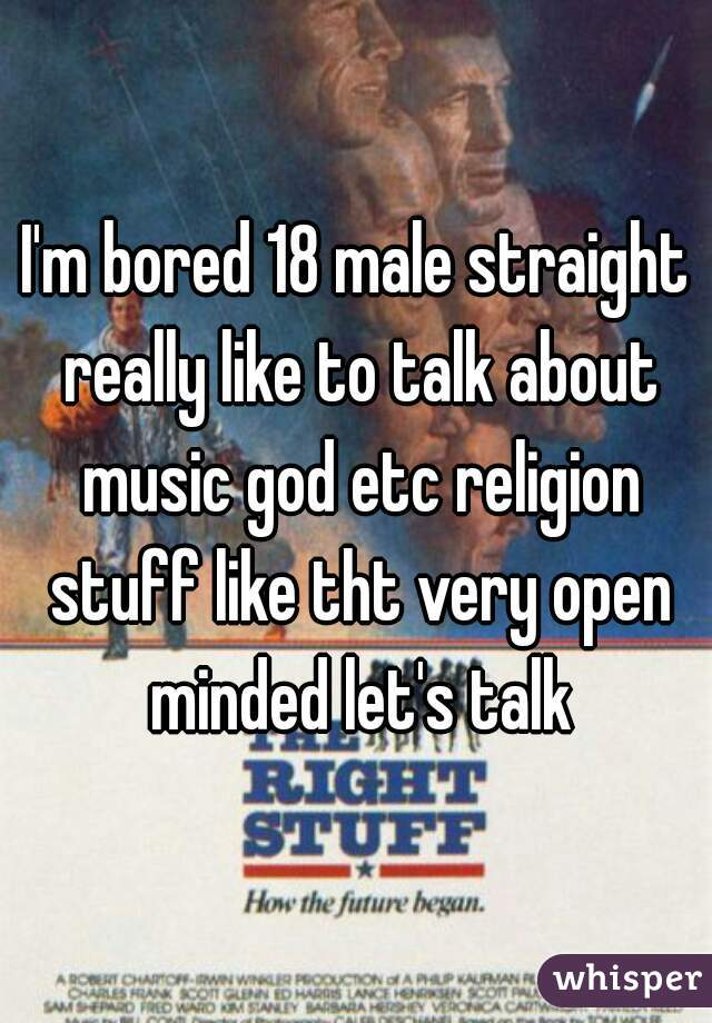 I'm bored 18 male straight really like to talk about music god etc religion stuff like tht very open minded let's talk