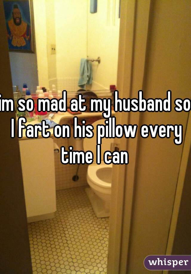 im so mad at my husband so I fart on his pillow every time I can