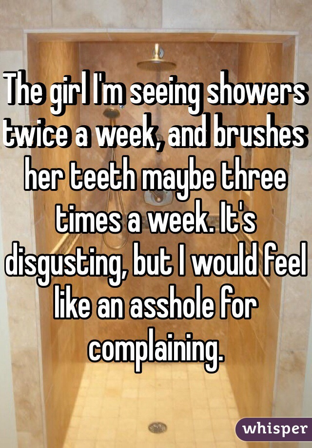 The girl I'm seeing showers twice a week, and brushes her teeth maybe three times a week. It's disgusting, but I would feel like an asshole for complaining.