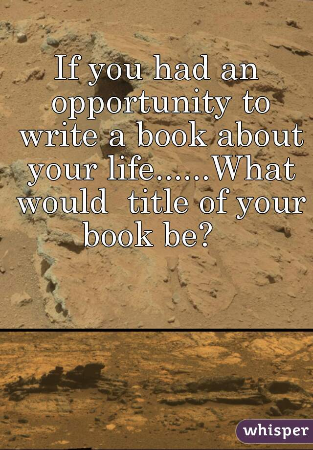 If you had an opportunity to write a book about your life......What would  title of your book be?