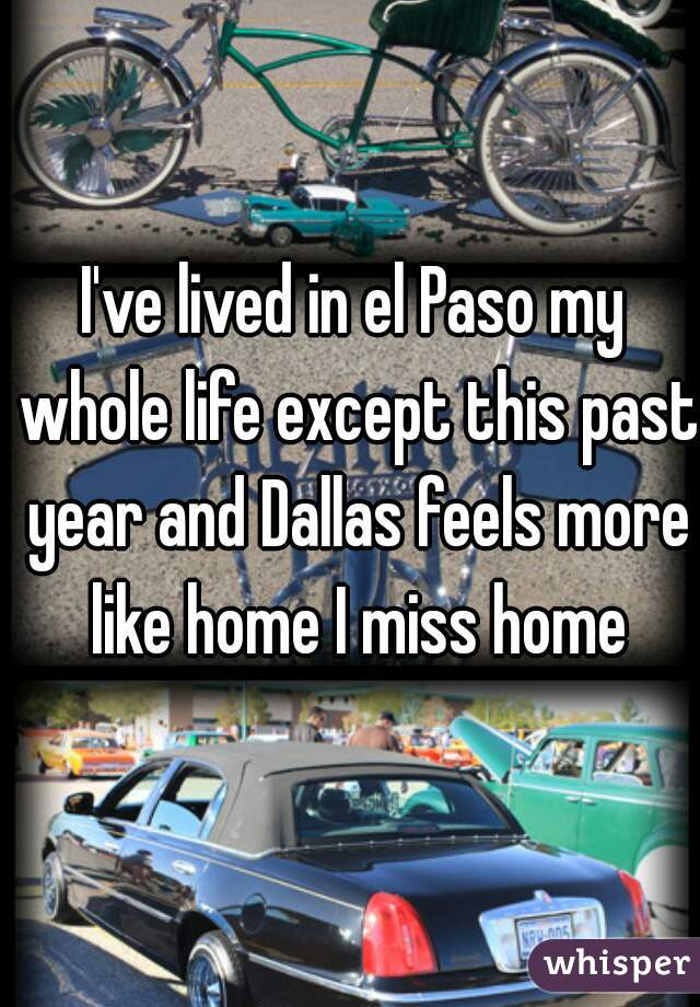 I've lived in el Paso my whole life except this past year and Dallas feels more like home I miss home