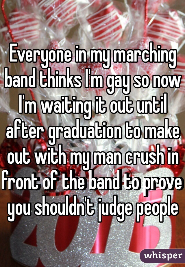Everyone in my marching band thinks I'm gay so now I'm waiting it out until after graduation to make out with my man crush in front of the band to prove you shouldn't judge people