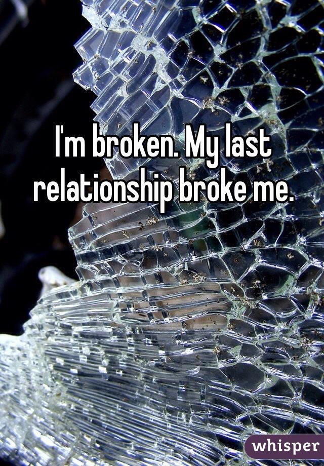 I'm broken. My last relationship broke me.