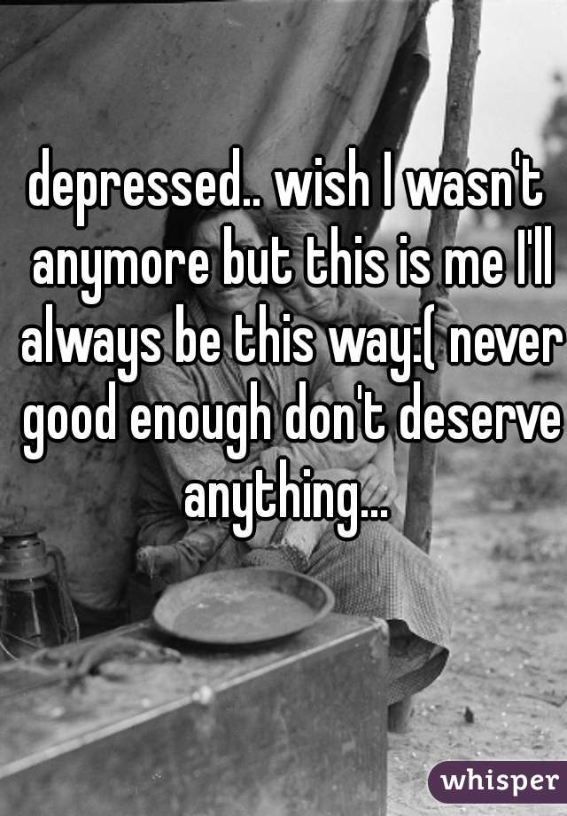 depressed.. wish I wasn't anymore but this is me I'll always be this way:( never good enough don't deserve anything...