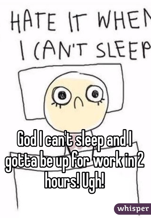 God I can't sleep and I gotta be up for work in 2 hours! Ugh!
