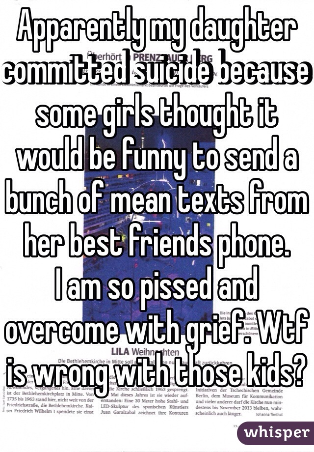 Apparently my daughter committed suicide because some girls thought it would be funny to send a bunch of mean texts from her best friends phone. I am so pissed and overcome with grief. Wtf is wrong with those kids?
