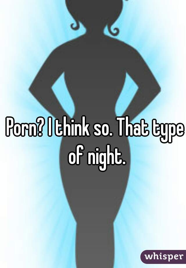 Porn? I think so. That type of night.