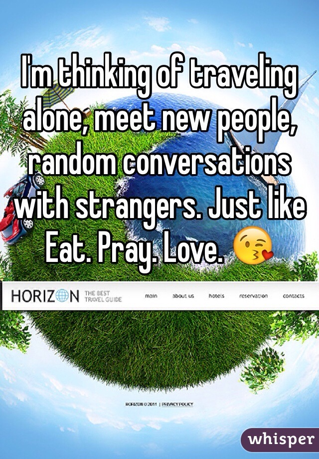 I'm thinking of traveling alone, meet new people, random conversations with strangers. Just like Eat. Pray. Love. 😘