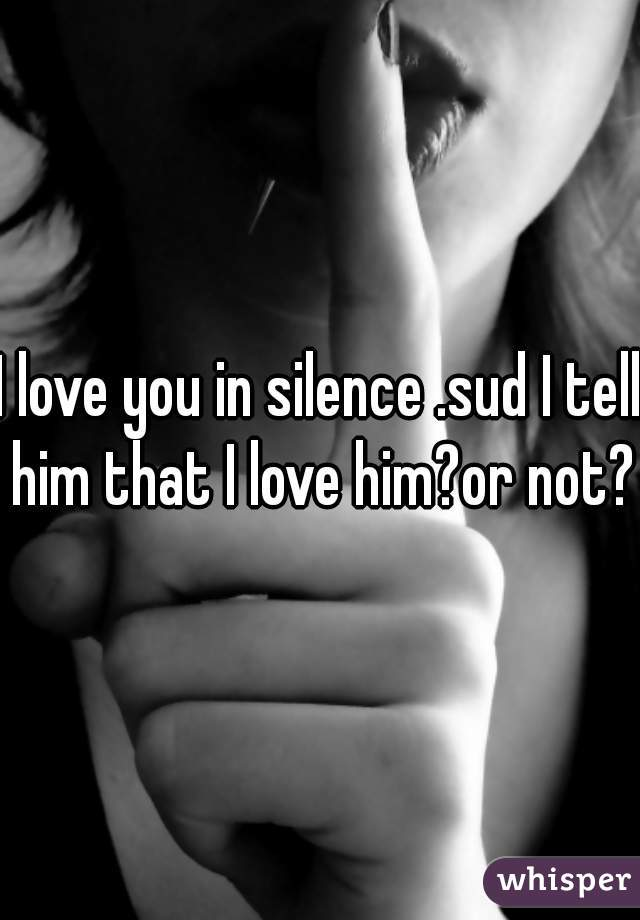 I love you in silence .sud I tell him that I love him?or not?